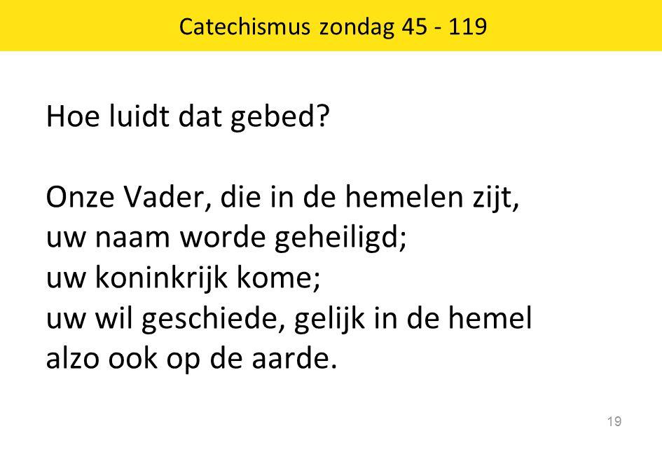 Catechismus zondag 45 - 119 19 Hoe luidt dat gebed? Onze Vader, die in de hemelen zijt, uw naam worde geheiligd; uw koninkrijk kome; uw wil geschiede,