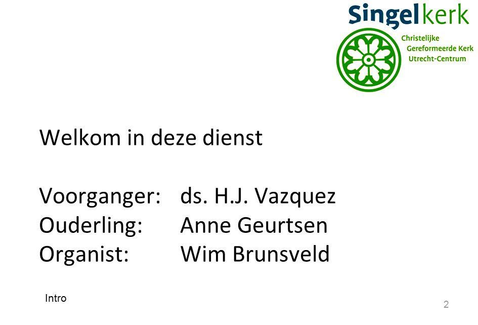 2 Welkom in deze dienst Voorganger:ds. H.J. Vazquez Ouderling:Anne Geurtsen Organist: Wim Brunsveld Intro