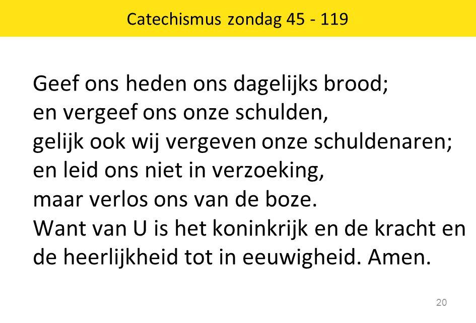 Catechismus zondag 45 - 119 20 Geef ons heden ons dagelijks brood; en vergeef ons onze schulden, gelijk ook wij vergeven onze schuldenaren; en leid ons niet in verzoeking, maar verlos ons van de boze.