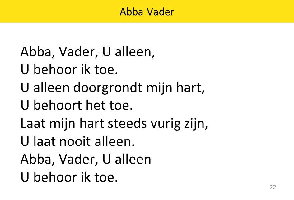 Abba, Vader, U alleen, U behoor ik toe. U alleen doorgrondt mijn hart, U behoort het toe.