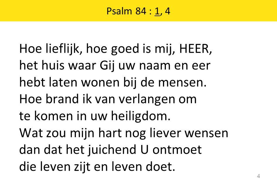 Psalm 84 : 1, 4 Hoe lieflijk, hoe goed is mij, HEER, het huis waar Gij uw naam en eer hebt laten wonen bij de mensen. Hoe brand ik van verlangen om te