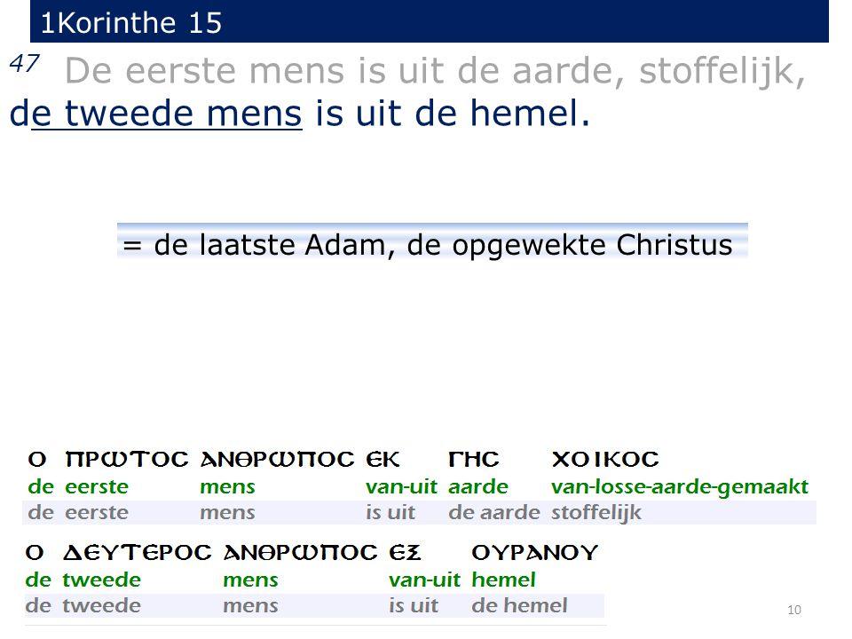 10 47 De eerste mens is uit de aarde, stoffelijk, de tweede mens is uit de hemel. 1Korinthe 15 = de laatste Adam, de opgewekte Christus