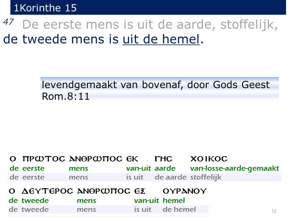 11 47 De eerste mens is uit de aarde, stoffelijk, de tweede mens is uit de hemel. 1Korinthe 15 levendgemaakt van bovenaf, door Gods Geest Rom.8:11