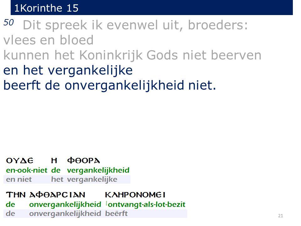 21 50 Dit spreek ik evenwel uit, broeders: vlees en bloed kunnen het Koninkrijk Gods niet beerven en het vergankelijke beerft de onvergankelijkheid niet.