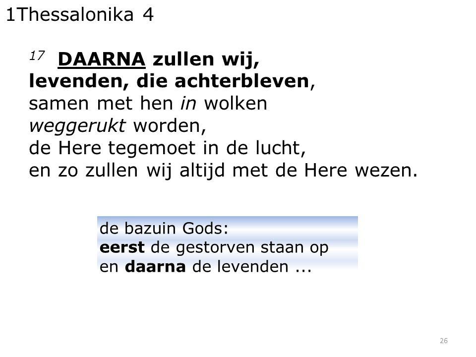 26 1Thessalonika 4 17 DAARNA zullen wij, levenden, die achterbleven, samen met hen in wolken weggerukt worden, de Here tegemoet in de lucht, en zo zul