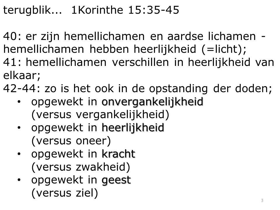 3 terugblik... 1Korinthe 15:35-45 40: er zijn hemellichamen en aardse lichamen - hemellichamen hebben heerlijkheid (=licht); 41: hemellichamen verschi