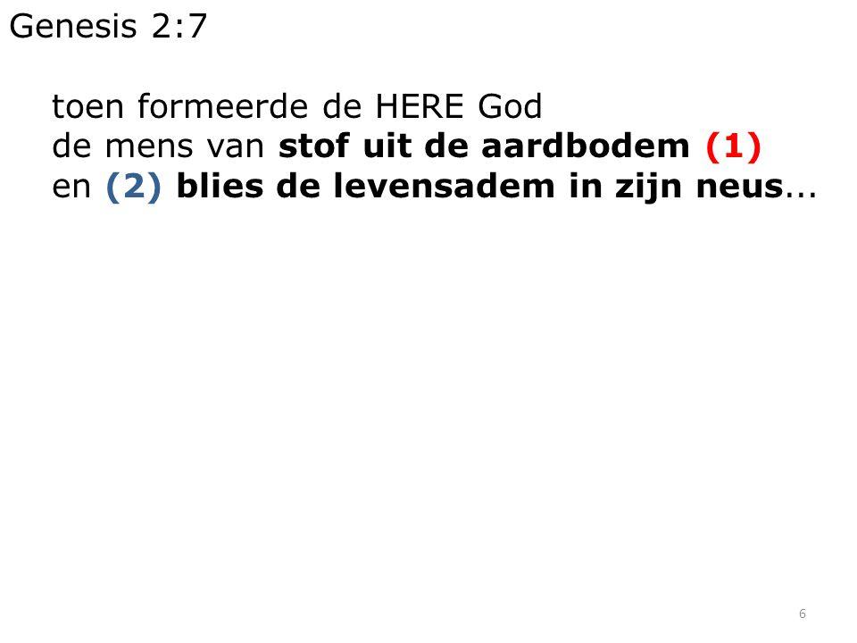 6 Genesis 2:7 toen formeerde de HERE God de mens van stof uit de aardbodem (1) en (2) blies de levensadem in zijn neus...