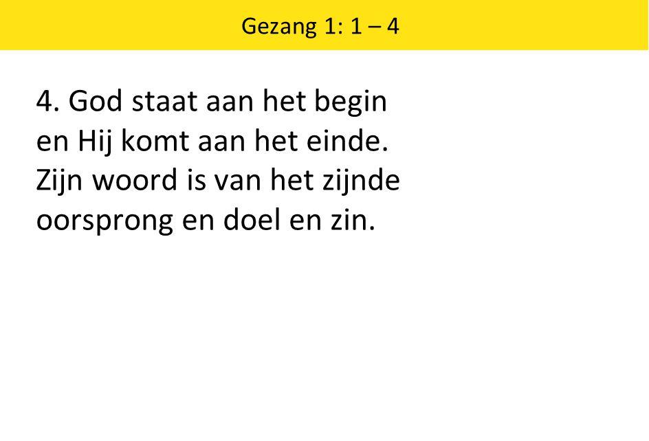 Gezang 1: 1 – 4 4. God staat aan het begin en Hij komt aan het einde.