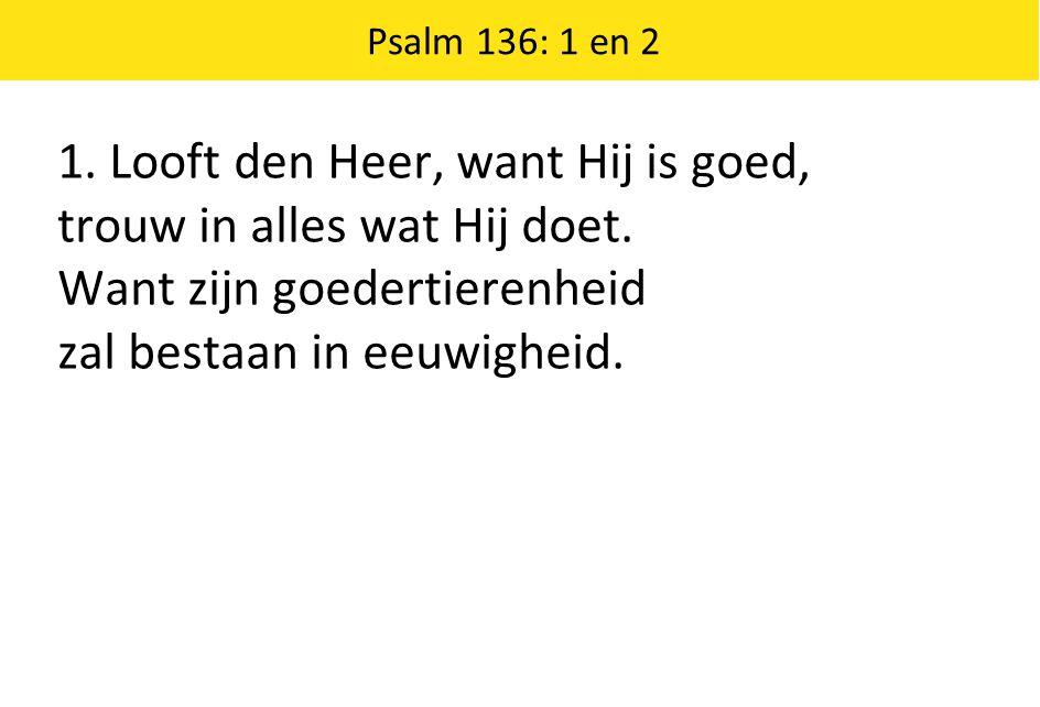 Psalm 136: 1 en 2 1. Looft den Heer, want Hij is goed, trouw in alles wat Hij doet.