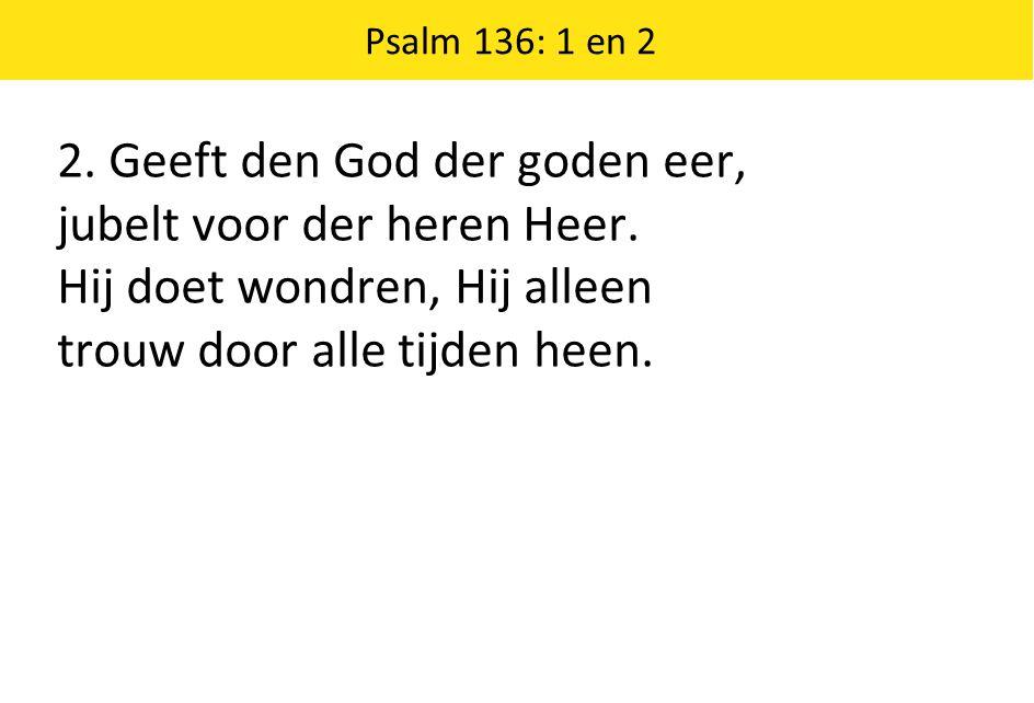 Psalm 136: 1 en 2 2. Geeft den God der goden eer, jubelt voor der heren Heer.