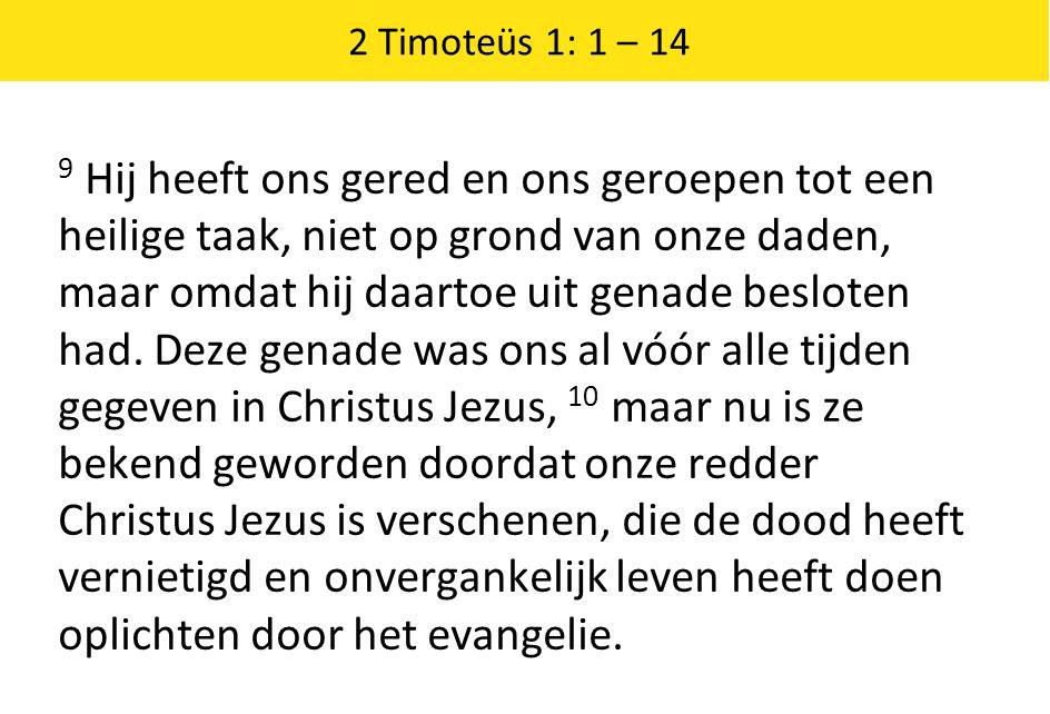 2 Timoteüs 1: 1 – 14 9 Hij heeft ons gered en ons geroepen tot een heilige taak, niet op grond van onze daden, maar omdat hij daartoe uit genade besloten had.