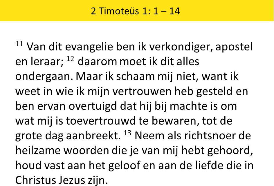 2 Timoteüs 1: 1 – 14 11 Van dit evangelie ben ik verkondiger, apostel en leraar; 12 daarom moet ik dit alles ondergaan.