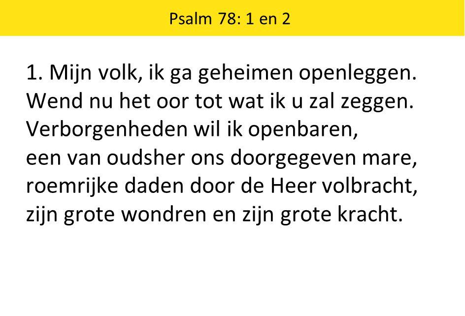 Psalm 78: 1 en 2 1. Mijn volk, ik ga geheimen openleggen.