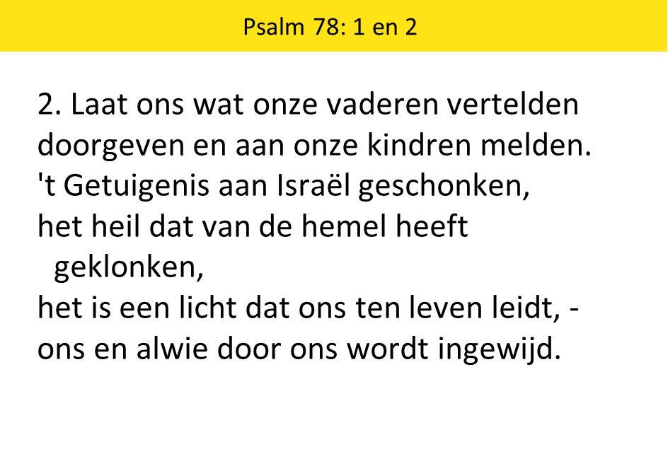 Psalm 78: 1 en 2 2. Laat ons wat onze vaderen vertelden doorgeven en aan onze kindren melden.