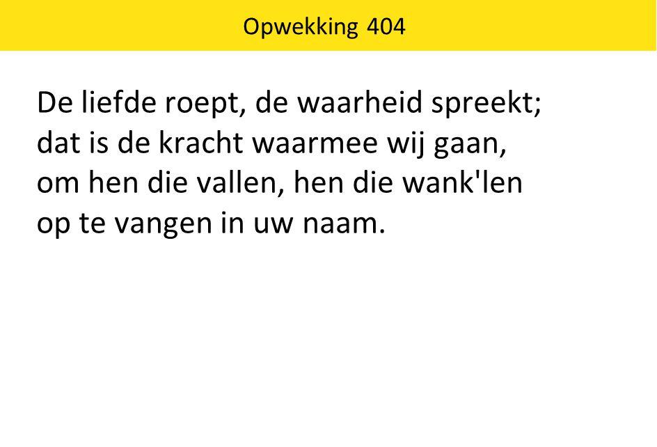 Opwekking 404 De liefde roept, de waarheid spreekt; dat is de kracht waarmee wij gaan, om hen die vallen, hen die wank len op te vangen in uw naam.