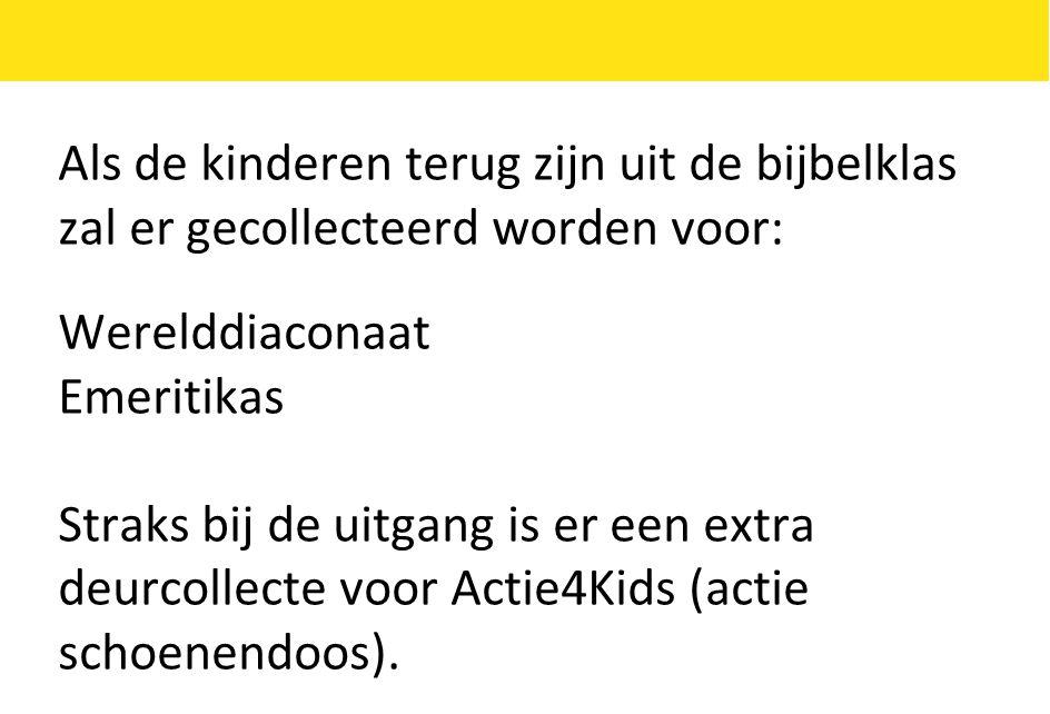 Als de kinderen terug zijn uit de bijbelklas zal er gecollecteerd worden voor: Werelddiaconaat Emeritikas Straks bij de uitgang is er een extra deurcollecte voor Actie4Kids (actie schoenendoos).
