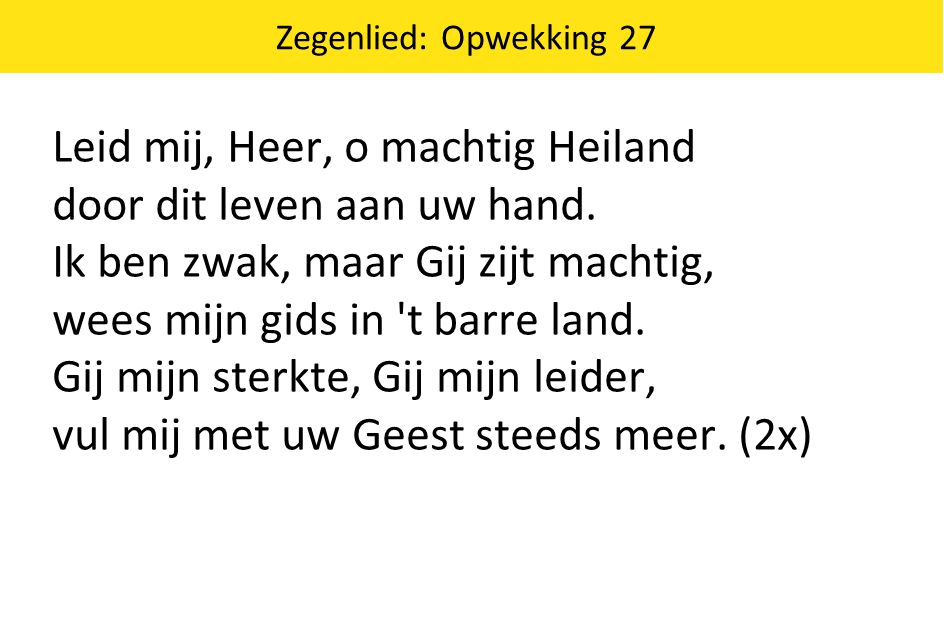 Zegenlied: Opwekking 27 Leid mij, Heer, o machtig Heiland door dit leven aan uw hand.