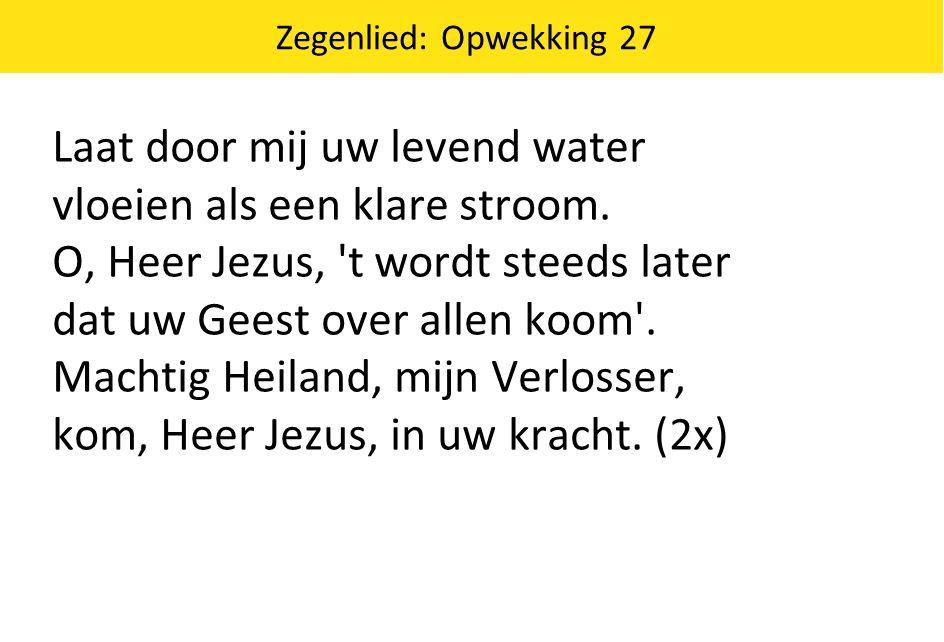 Zegenlied: Opwekking 27 Laat door mij uw levend water vloeien als een klare stroom.