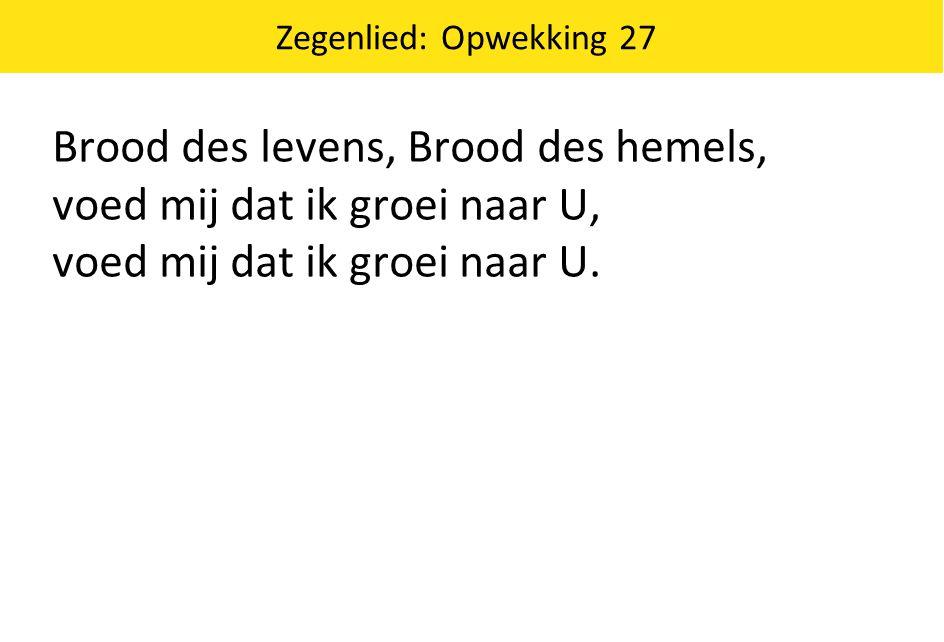 Zegenlied: Opwekking 27 Brood des levens, Brood des hemels, voed mij dat ik groei naar U, voed mij dat ik groei naar U.
