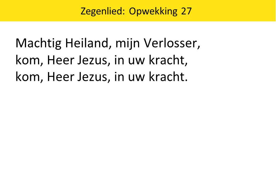Zegenlied: Opwekking 27 Machtig Heiland, mijn Verlosser, kom, Heer Jezus, in uw kracht, kom, Heer Jezus, in uw kracht.