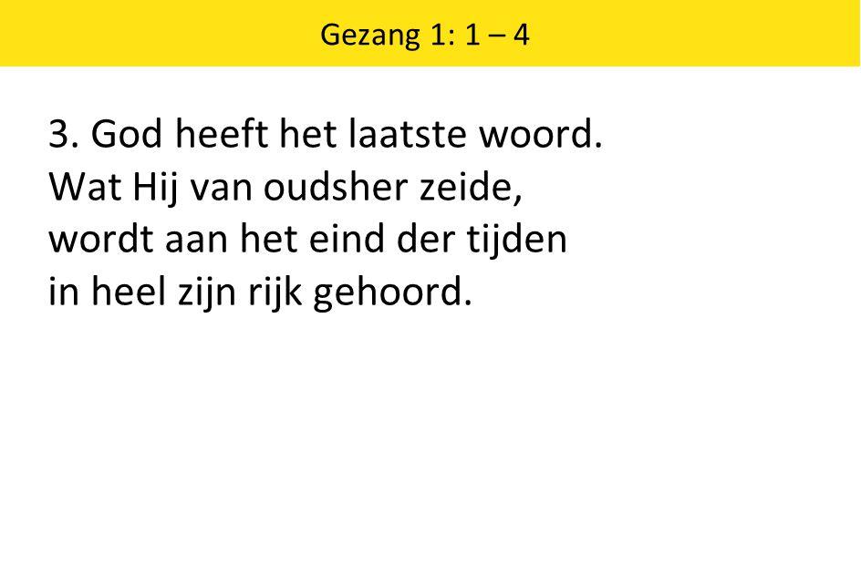 Gezang 1: 1 – 4 3. God heeft het laatste woord.
