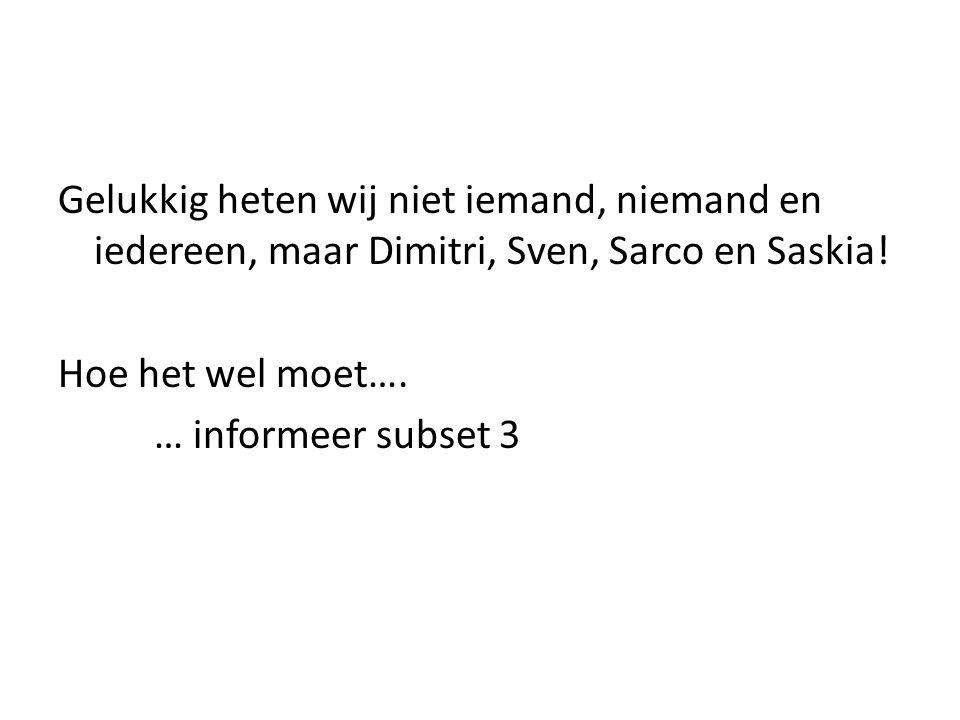 Gelukkig heten wij niet iemand, niemand en iedereen, maar Dimitri, Sven, Sarco en Saskia! Hoe het wel moet…. … informeer subset 3
