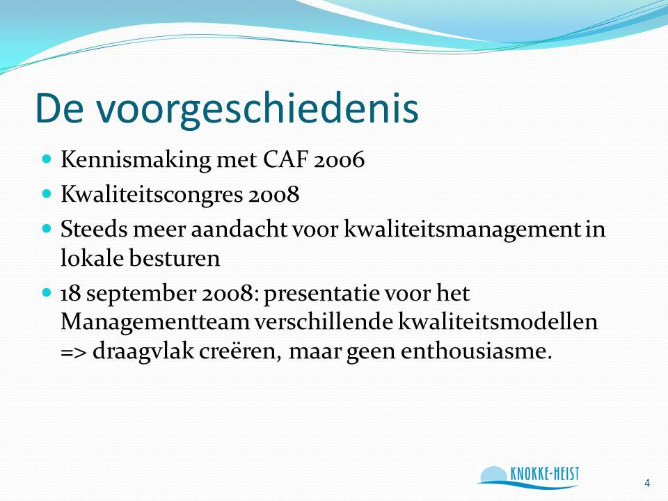 De voorgeschiedenis Kennismaking met CAF 2006 Kwaliteitscongres 2008 Steeds meer aandacht voor kwaliteitsmanagement in lokale besturen 18 september 2008: presentatie voor het Managementteam verschillende kwaliteitsmodellen => draagvlak creëren, maar geen enthousiasme.