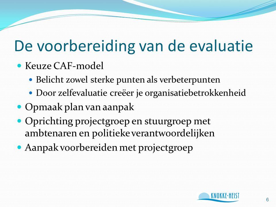 De voorbereiding van de evaluatie Keuze CAF-model Belicht zowel sterke punten als verbeterpunten Door zelfevaluatie creëer je organisatiebetrokkenheid Opmaak plan van aanpak Oprichting projectgroep en stuurgroep met ambtenaren en politieke verantwoordelijken Aanpak voorbereiden met projectgroep 6