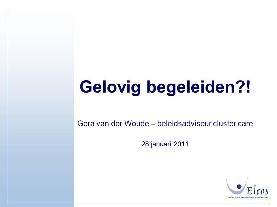 Gelovig begeleiden?! Gera van der Woude – beleidsadviseur cluster care 28 januari 2011