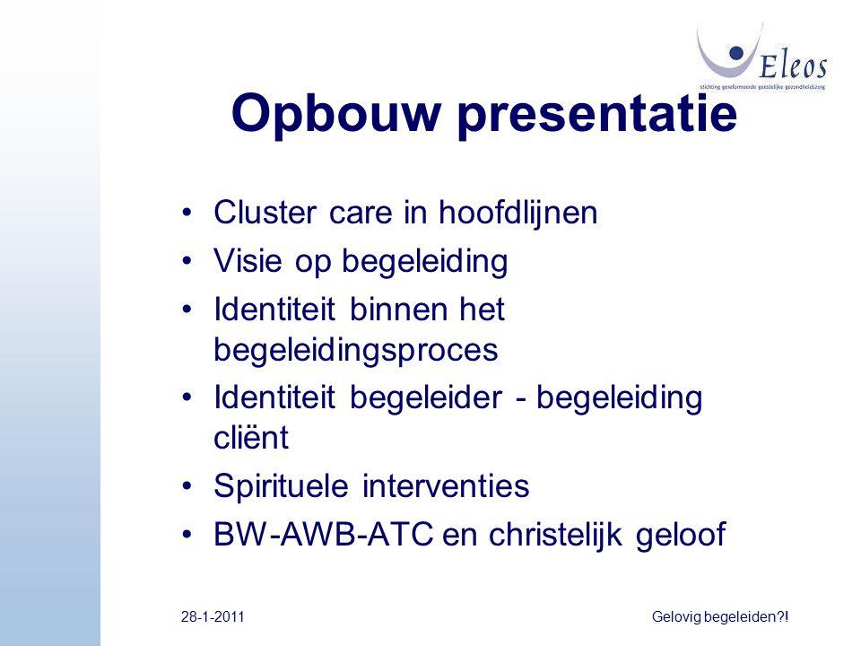 28-1-2011Gelovig begeleiden?! Opbouw presentatie Cluster care in hoofdlijnen Visie op begeleiding Identiteit binnen het begeleidingsproces Identiteit