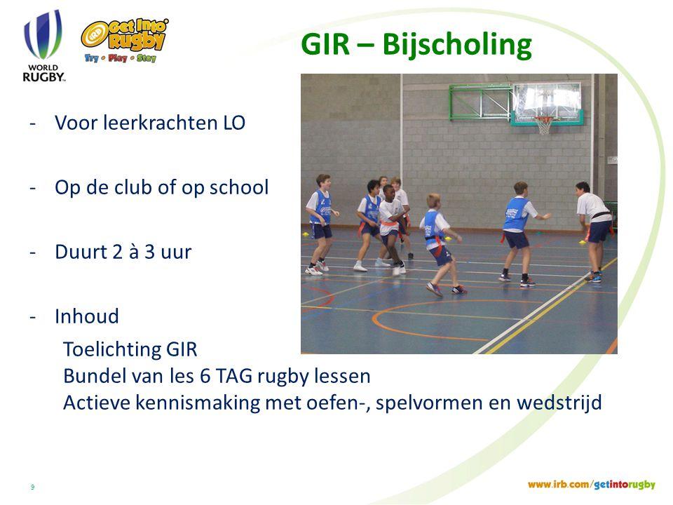 GIR – Bijscholing -Voor leerkrachten LO -Op de club of op school -Duurt 2 à 3 uur -Inhoud Toelichting GIR Bundel van les 6 TAG rugby lessen Actieve kennismaking met oefen-, spelvormen en wedstrijd 9