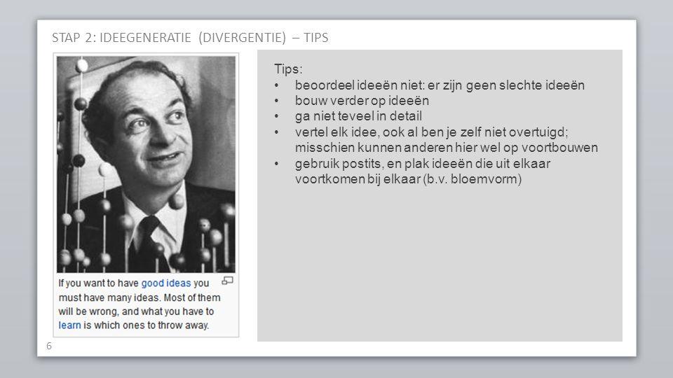 STAP 2: IDEEGENERATIE (DIVERGENTIE) – TIPS 6 Tips: beoordeel ideeën niet: er zijn geen slechte ideeën bouw verder op ideeën ga niet teveel in detail v