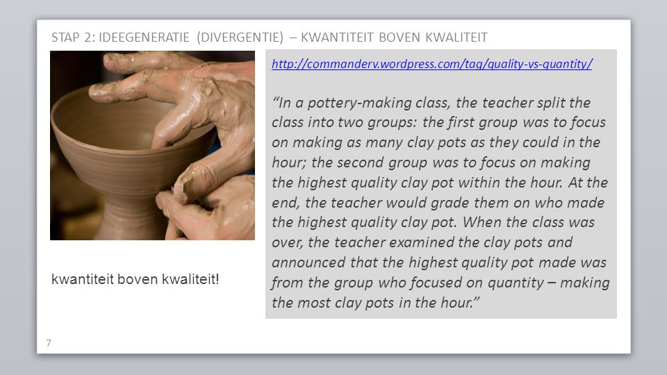 STAP 2: IDEEGENERATIE (DIVERGENTIE) – KWANTITEIT BOVEN KWALITEIT 7 http://commanderv.wordpress.com/tag/quality-vs-quantity/ In a pottery-making class, the teacher split the class into two groups: the first group was to focus on making as many clay pots as they could in the hour; the second group was to focus on making the highest quality clay pot within the hour.