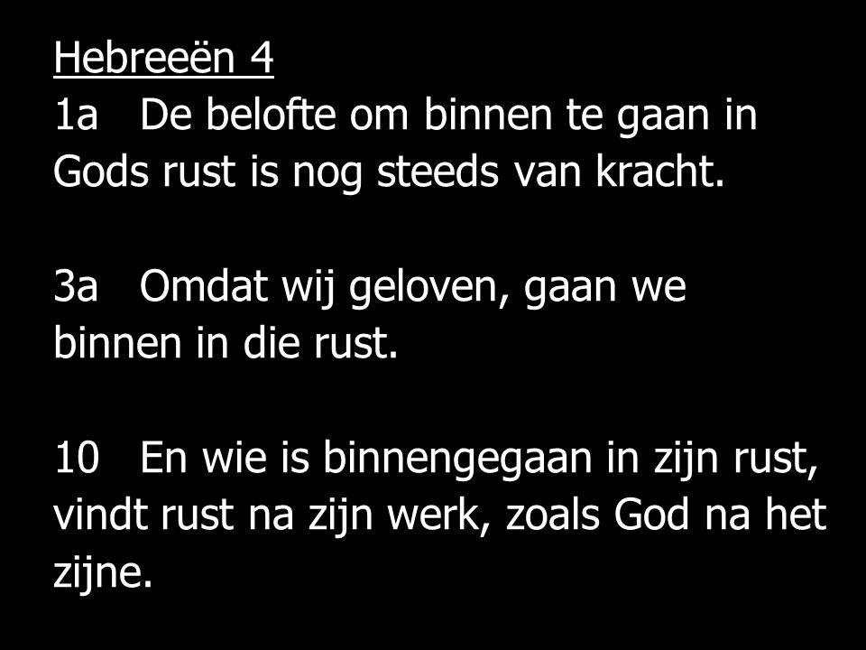 Hebreeën 4 1aDe belofte om binnen te gaan in Gods rust is nog steeds van kracht. 3aOmdat wij geloven, gaan we binnen in die rust. 10En wie is binnenge