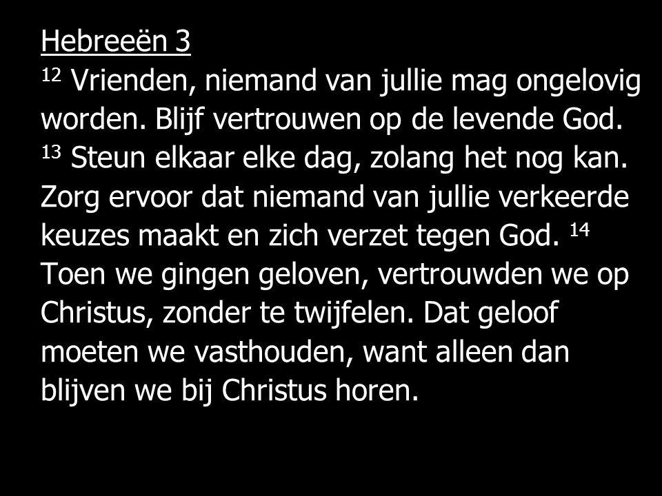 Hebreeën 3 12 Vrienden, niemand van jullie mag ongelovig worden. Blijf vertrouwen op de levende God. 13 Steun elkaar elke dag, zolang het nog kan. Zor