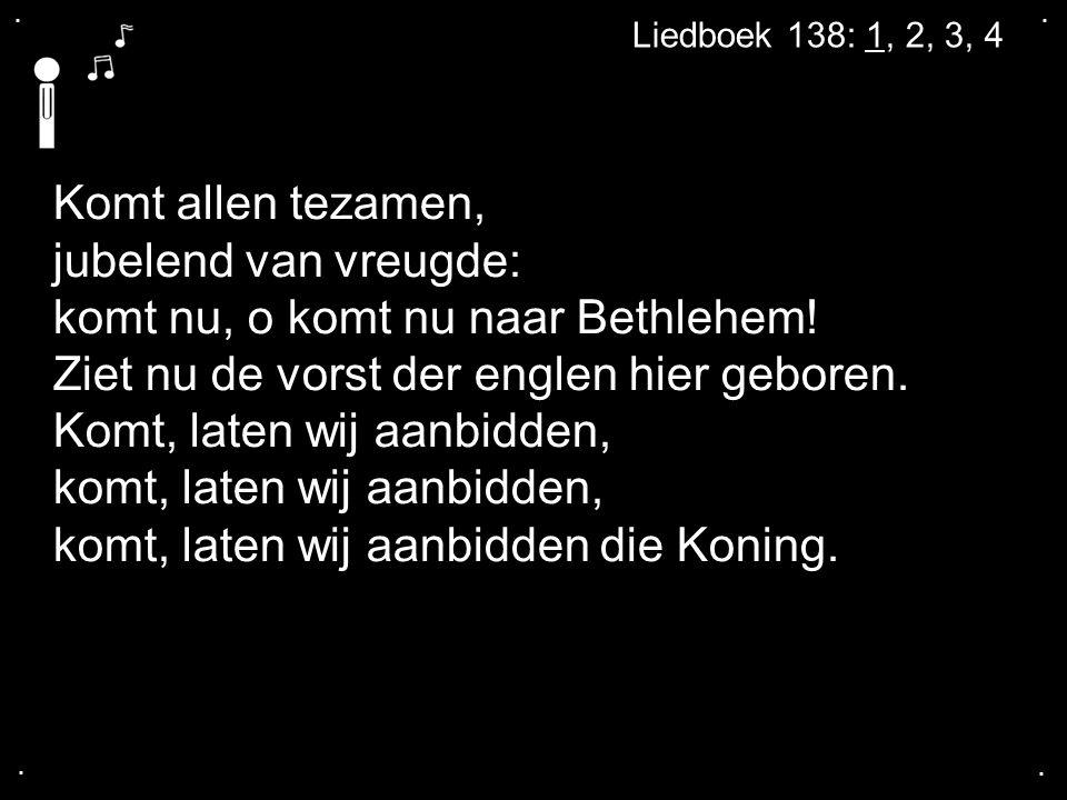 .... Liedboek 138: 1, 2, 3, 4 Komt allen tezamen, jubelend van vreugde: komt nu, o komt nu naar Bethlehem! Ziet nu de vorst der englen hier geboren. K