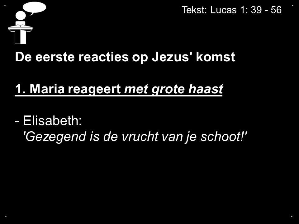 .... Tekst: Lucas 1: 39 - 56 De eerste reacties op Jezus' komst 1. Maria reageert met grote haast - Elisabeth: 'Gezegend is de vrucht van je schoot!'