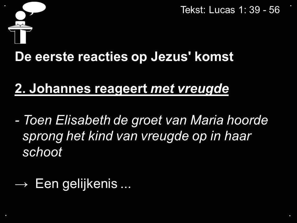 .... Tekst: Lucas 1: 39 - 56 De eerste reacties op Jezus' komst 2. Johannes reageert met vreugde - Toen Elisabeth de groet van Maria hoorde sprong het