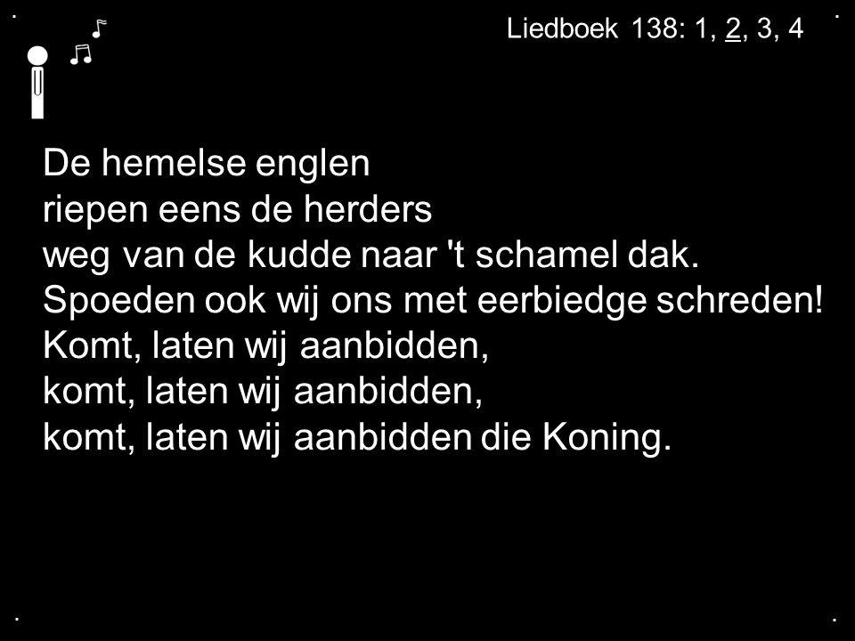 .... Liedboek 138: 1, 2, 3, 4 De hemelse englen riepen eens de herders weg van de kudde naar 't schamel dak. Spoeden ook wij ons met eerbiedge schrede