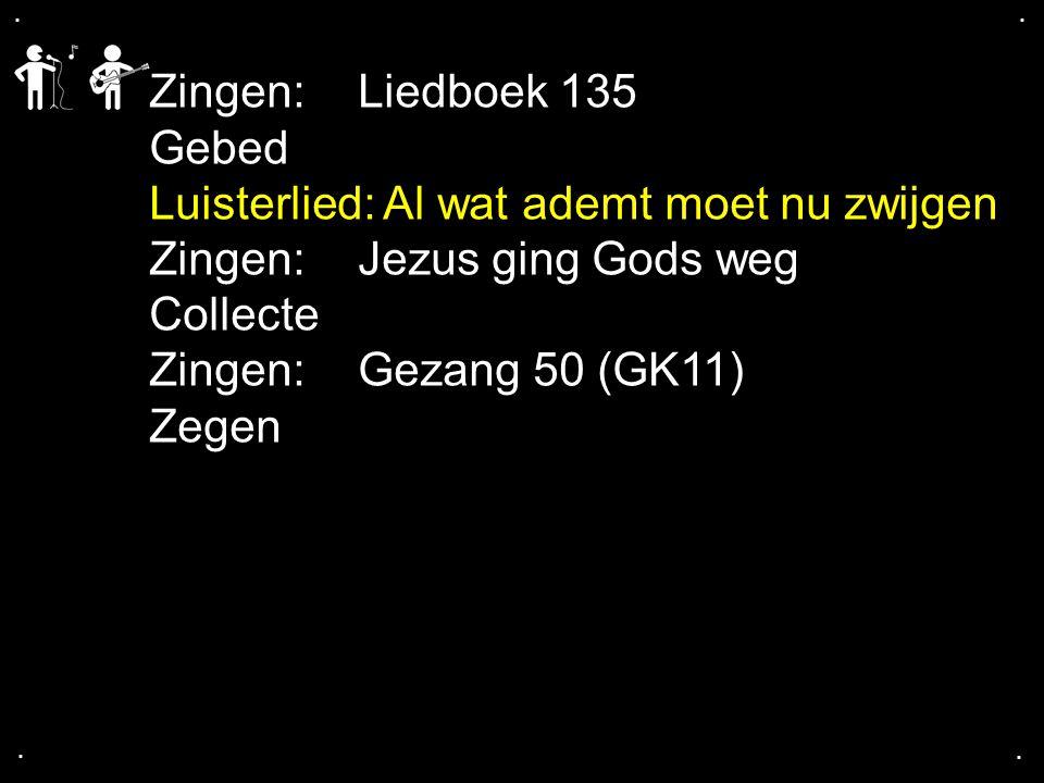 .... Zingen:Liedboek 135 Gebed Luisterlied: Al wat ademt moet nu zwijgen Zingen:Jezus ging Gods weg Collecte Zingen:Gezang 50 (GK11) Zegen