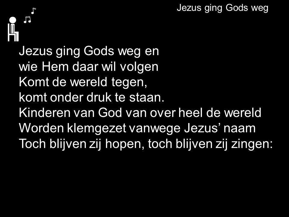 Jezus ging Gods weg Jezus ging Gods weg en wie Hem daar wil volgen Komt de wereld tegen, komt onder druk te staan. Kinderen van God van over heel de w