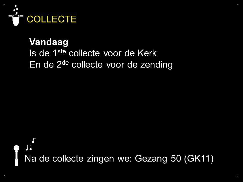 .... COLLECTE Vandaag Is de 1 ste collecte voor de Kerk En de 2 de collecte voor de zending Na de collecte zingen we: Gezang 50 (GK11)