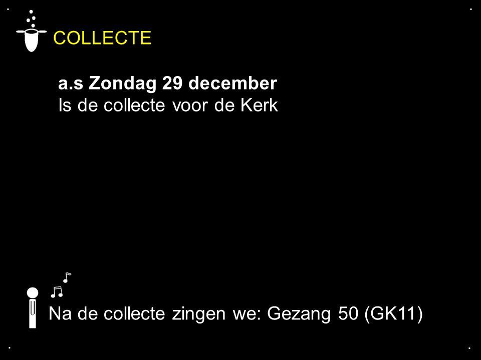 .... COLLECTE a.s Zondag 29 december Is de collecte voor de Kerk Na de collecte zingen we: Gezang 50 (GK11)