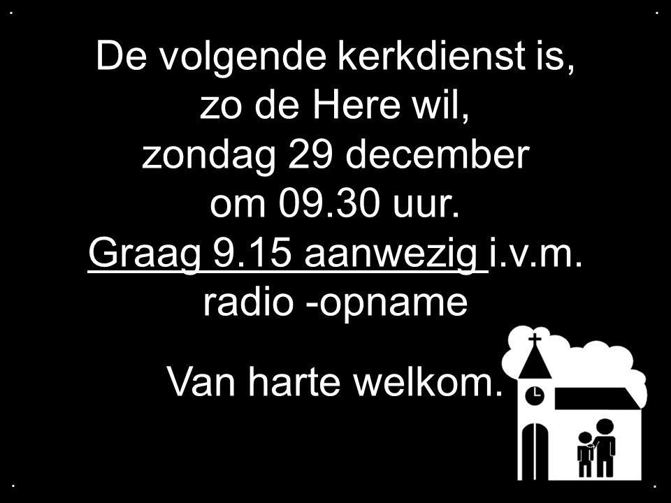 De volgende kerkdienst is, zo de Here wil, zondag 29 december om 09.30 uur. Graag 9.15 aanwezig i.v.m. radio -opname Van harte welkom.....