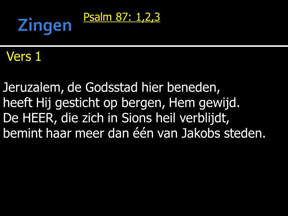 Psalm 87: 1,2,3 Vers 1 Jeruzalem, de Godsstad hier beneden, heeft Hij gesticht op bergen, Hem gewijd. De HEER, die zich in Sions heil verblijdt, bemin
