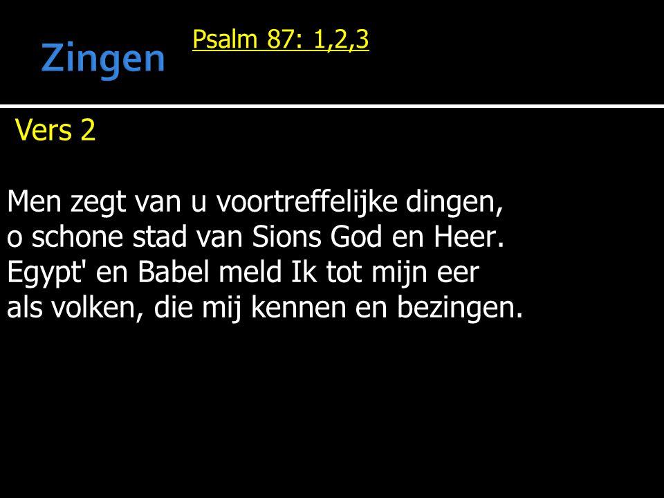 Psalm 87: 1,2,3 Vers 2 Men zegt van u voortreffelijke dingen, o schone stad van Sions God en Heer. Egypt' en Babel meld Ik tot mijn eer als volken, di