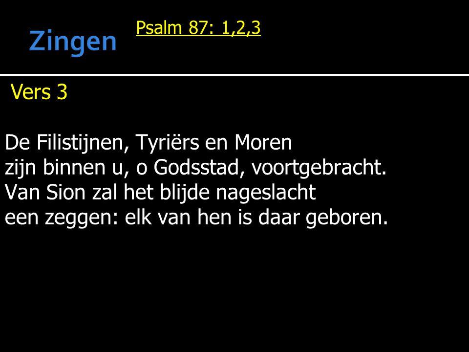 Psalm 87: 1,2,3 Vers 3 De Filistijnen, Tyriërs en Moren zijn binnen u, o Godsstad, voortgebracht. Van Sion zal het blijde nageslacht een zeggen: elk v
