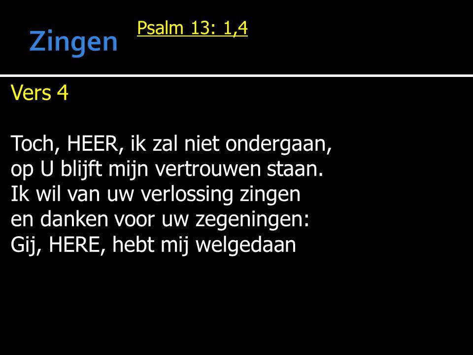 Psalm 13: 1,4 Vers 4 Toch, HEER, ik zal niet ondergaan, op U blijft mijn vertrouwen staan. Ik wil van uw verlossing zingen en danken voor uw zegeninge
