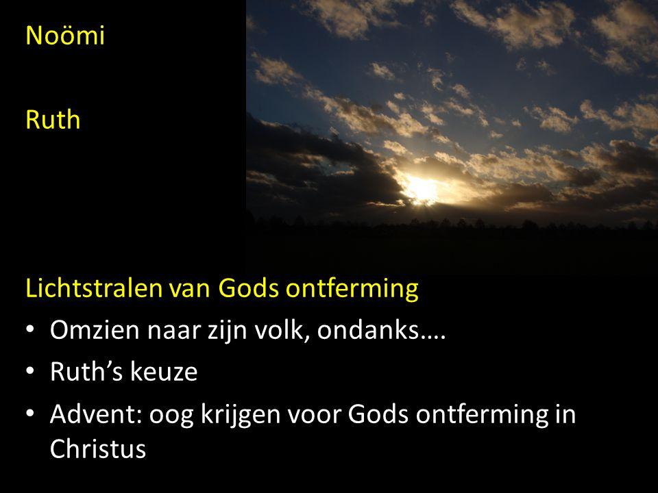 Noömi Ruth Lichtstralen van Gods ontferming Omzien naar zijn volk, ondanks…. Ruth's keuze Advent: oog krijgen voor Gods ontferming in Christus