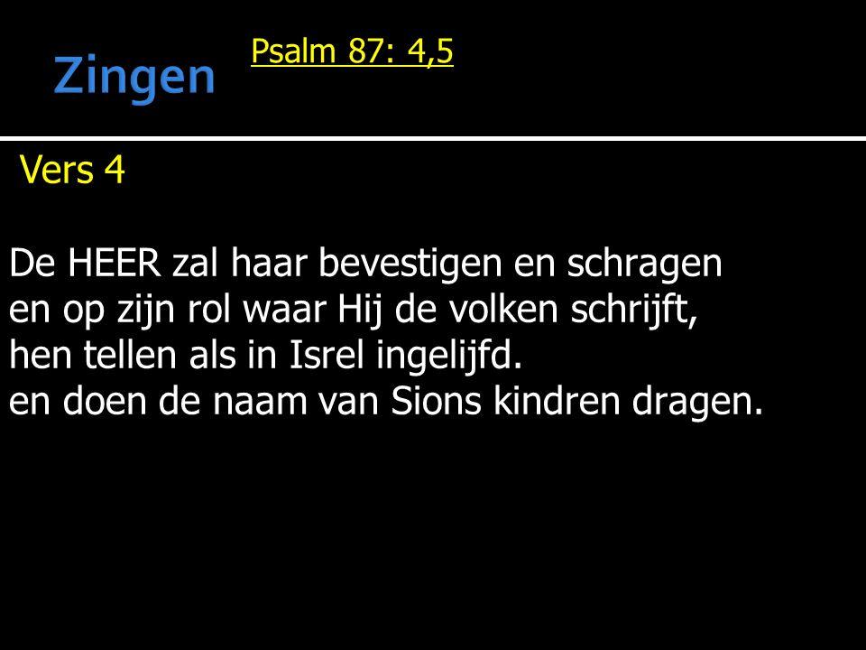 Psalm 87: 4,5 Vers 4 De HEER zal haar bevestigen en schragen en op zijn rol waar Hij de volken schrijft, hen tellen als in Isrel ingelijfd. en doen de
